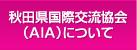 秋田国際交流協会(AIA)について